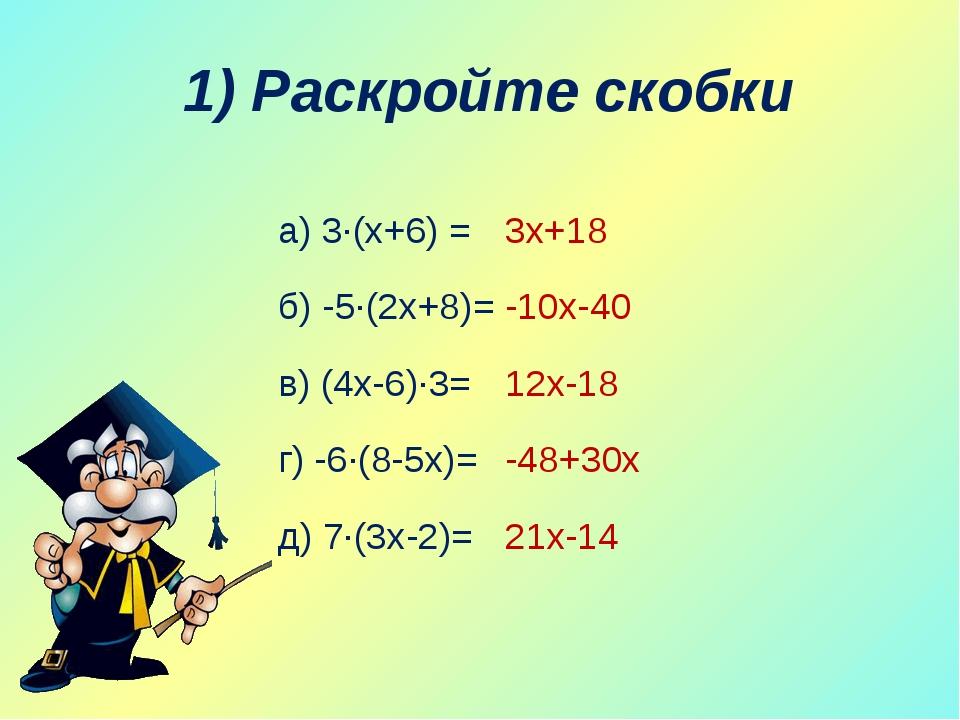 1) Раскройте скобки а) 3∙(х+6) = б) -5∙(2х+8)= в) (4х-6)∙3= г) -6∙(8-5х)= д)...
