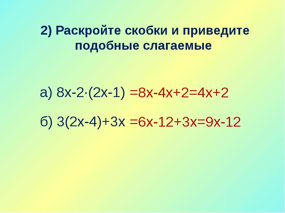 2) Раскройте скобки и приведите подобные слагаемые а) 8х-2∙(2х-1) б) 3(2х-4)+...