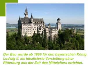 Der Bau wurde ab 1869 für den bayerischen König Ludwig II. als idealisierte V