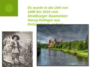 Es wurde in der Zeit von 1605 bis 1614 vom Straßburger Baumeister Georg Ridin
