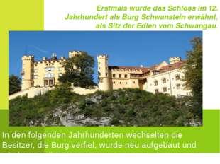 Erstmals wurde das Schloss im 12. Jahrhundert als Burg Schwanstein erwähnt, a