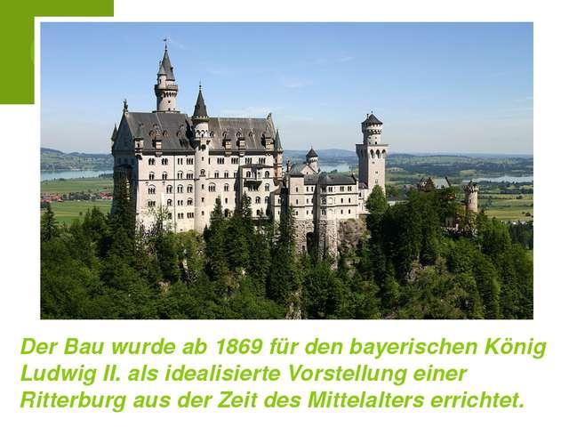 Der Bau wurde ab 1869 für den bayerischen König Ludwig II. als idealisierte V...