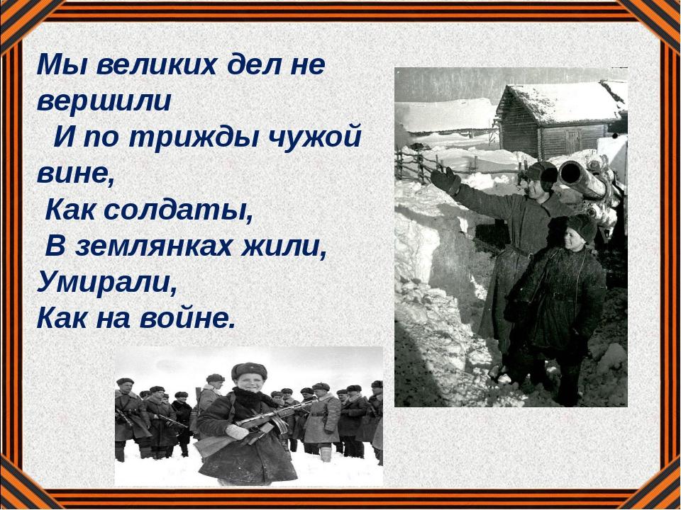 Мы великих дел не вершили И по трижды чужой вине, Как солдаты, В землянках ж...