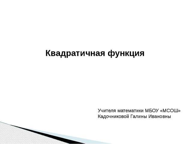 Квадратичная функция Учителя математики МБОУ «МСОШ» Кадочниковой Галины Ивано...