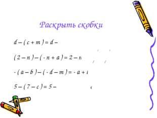 Раскрыть скобки d – ( c + m ) = d – c – m ( 2 – n ) – ( - n + a ) = 2 – n + n