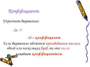 Коэффициент. Упростить выражение: -2a · 5b = -2 · a · 5 · b = -2 · 5 · a · b