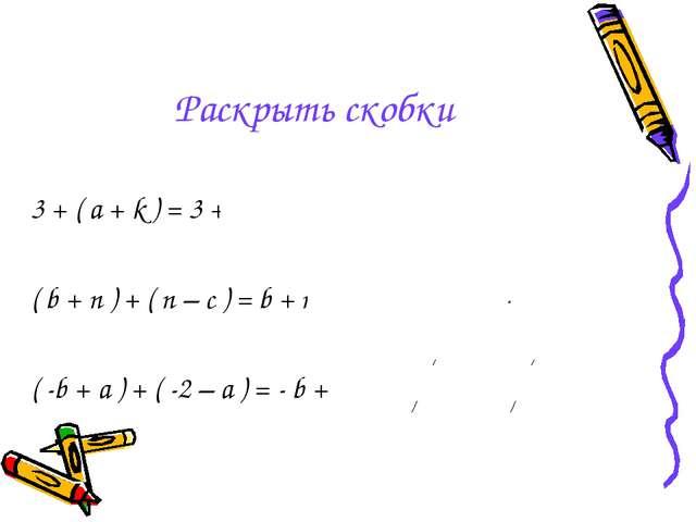 Раскрыть скобки 3 + ( a + k ) = 3 + a + k ( b + n ) + ( n – c ) = b + n + n –...