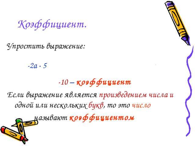 Коэффициент. Упростить выражение: -2a · 5b = -2 · a · 5 · b = -2 · 5 · a · b...