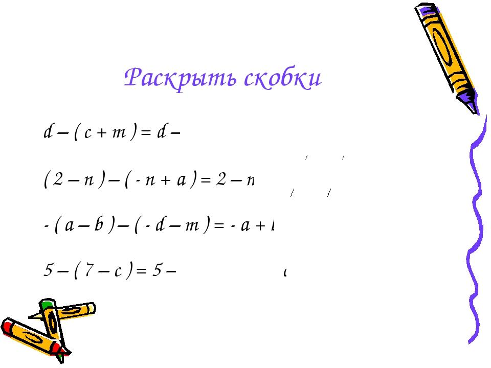Раскрыть скобки d – ( c + m ) = d – c – m ( 2 – n ) – ( - n + a ) = 2 – n + n...