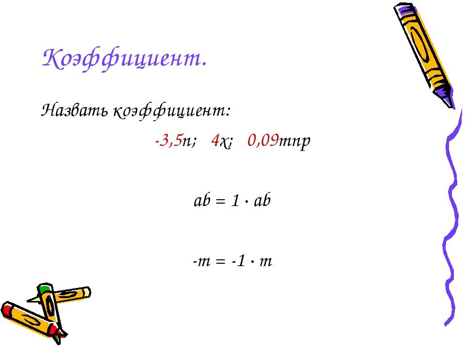 Коэффициент. Назвать коэффициент: -3,5n; 4x; 0,09mnp ab = 1 · ab -m = -1 · m