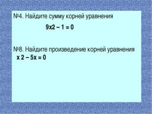 №4. Найдите сумму корней уравнения 9х2 – 1 = 0 №8. Найдите произведение корн