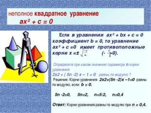 Если в уравнении ax² + bx + c = 0 коэффициент b = 0, то уравнение ax² + c =0