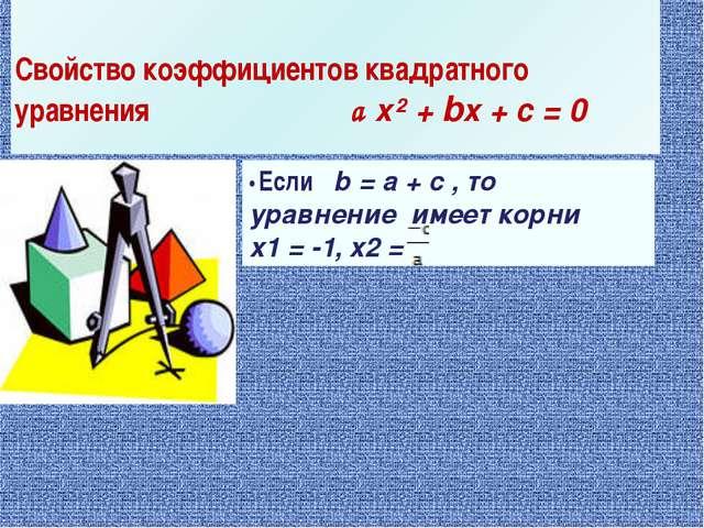 Свойство коэффициентов квадратного уравнения a x² + bx + c = 0 • Если b = a +...