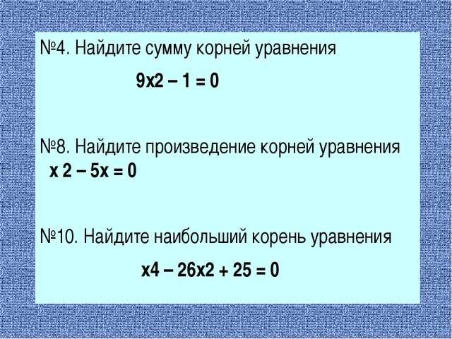 №4. Найдите сумму корней уравнения 9х2 – 1 = 0 №8. Найдите произведение корн...