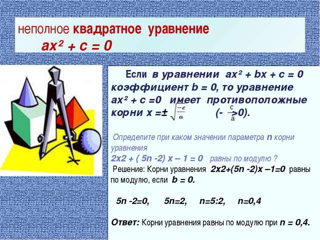 Если в уравнении ax² + bx + c = 0 коэффициент b = 0, то уравнение ax² + c =0...