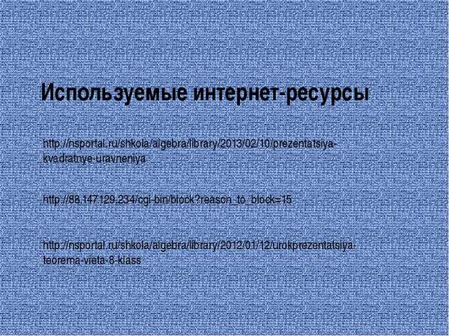 Используемые интернет-ресурсы http://nsportal.ru/shkola/algebra/library/2013/...