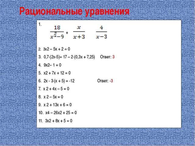 Рациональные уравнения 1. = + 2. 3х2 – 5х + 2 = 0 3. 0,7∙(2х-5)= 17 – 2∙(0,3х...