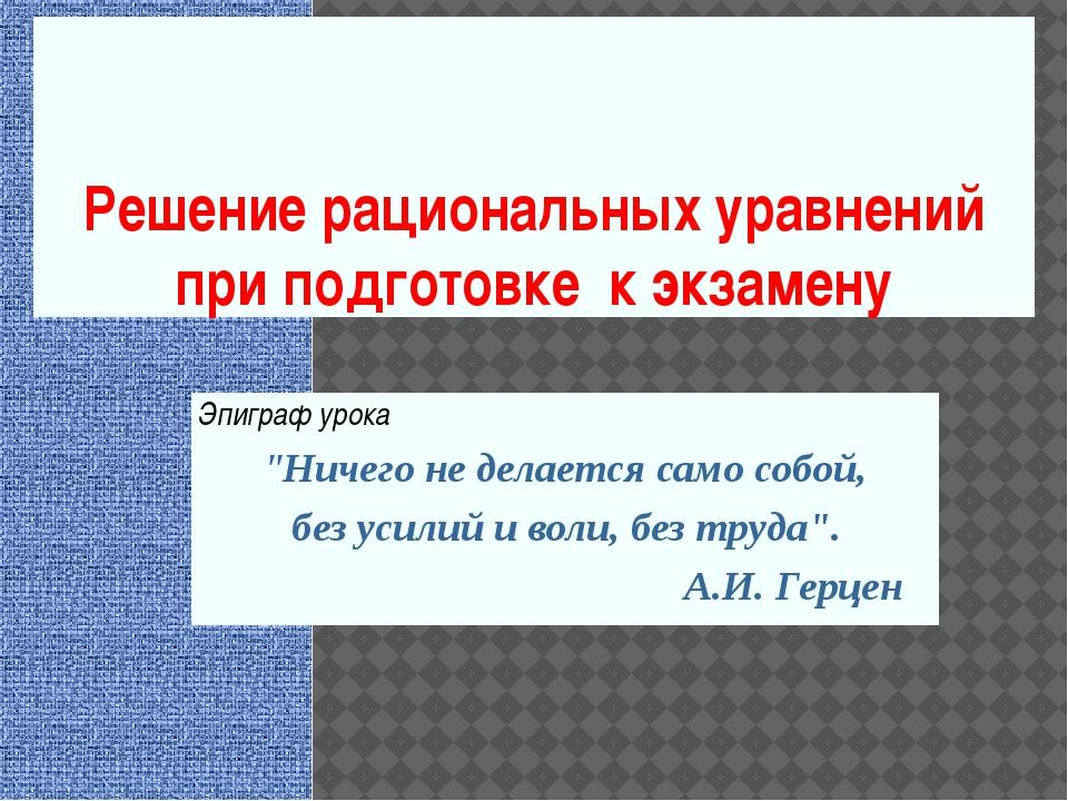 """Решение рациональных уравнений при подготовке к экзамену Эпиграф урока """"Ничег..."""