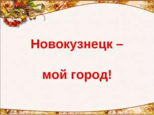 Новокузнецк – мой город!