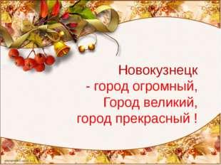 Новокузнецк - город огромный, Город великий, город прекрасный !
