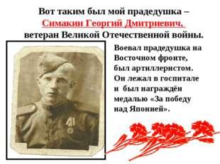 Вот таким был мой прадедушка – Симакин Георгий Дмитриевич, ветеран Великой От