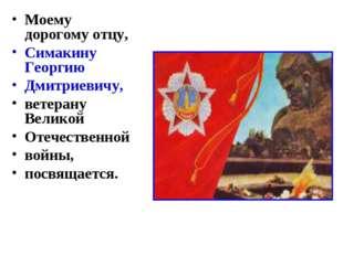 Моему дорогому отцу, Симакину Георгию Дмитриевичу, ветерану Великой Отечестве