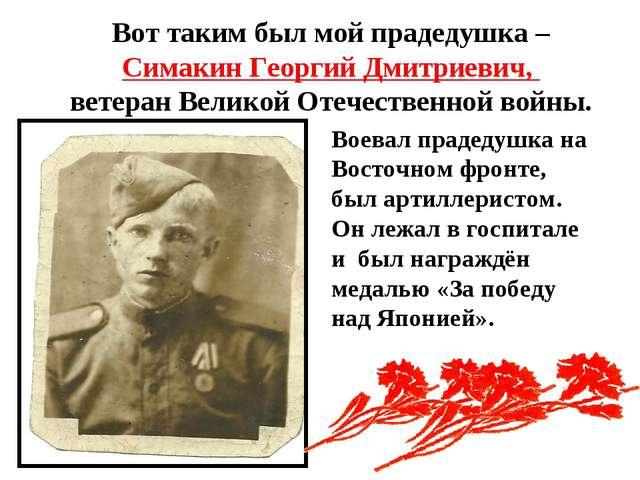 Вот таким был мой прадедушка – Симакин Георгий Дмитриевич, ветеран Великой От...