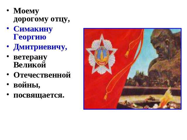 Моему дорогому отцу, Симакину Георгию Дмитриевичу, ветерану Великой Отечестве...