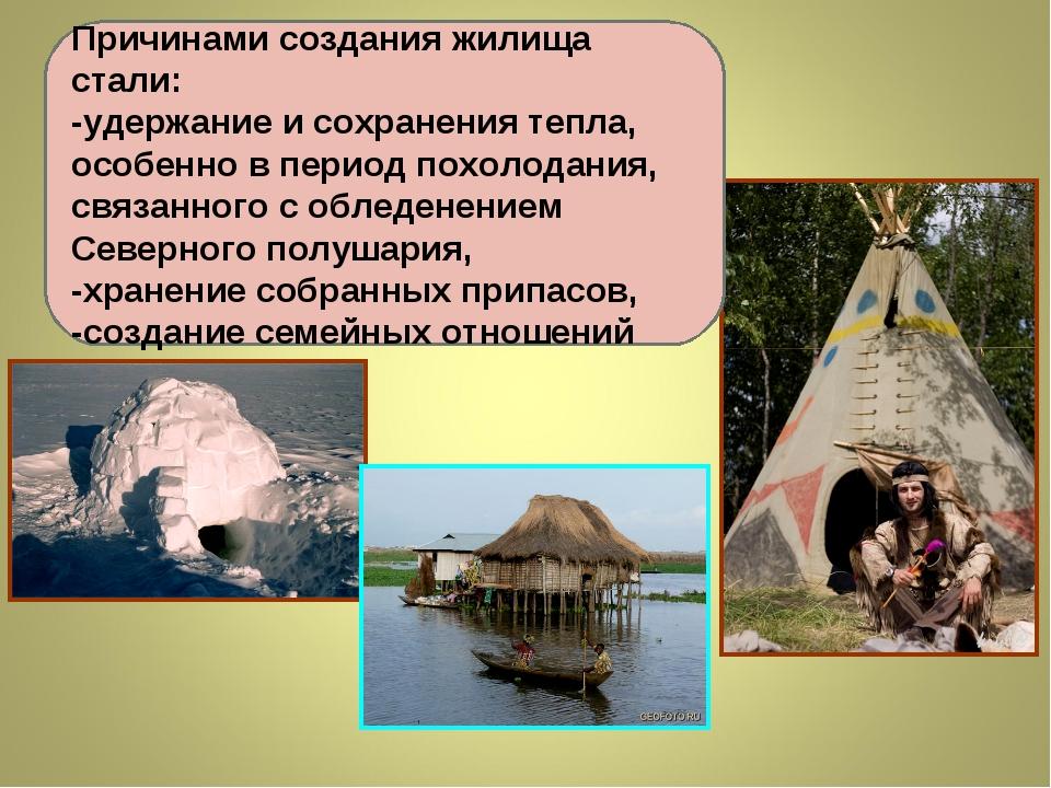 Причинами создания жилища стали: -удержание и сохранения тепла, особенно в пе...
