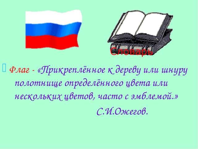 Флаг - «Прикреплённое к дереву или шнуру полотнище определённого цвета или н...