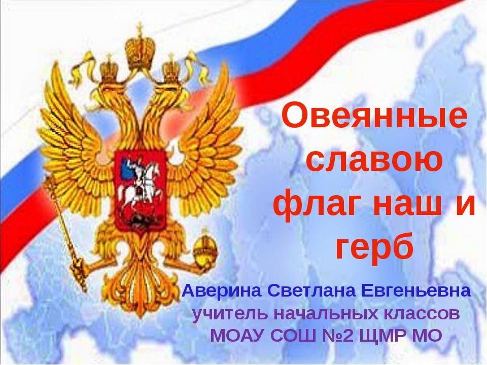 Овеянные славою флаг наш и герб Аверина Светлана Евгеньевна учитель начальных...