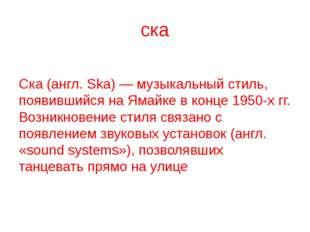 ска Ска (англ. Ska) — музыкальный стиль, появившийся на Ямайке в конце 1950-х