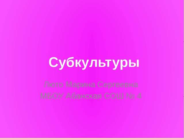 Люто Марина Сергеевна МБОУ Абанская СОШ № 4 Субкультуры