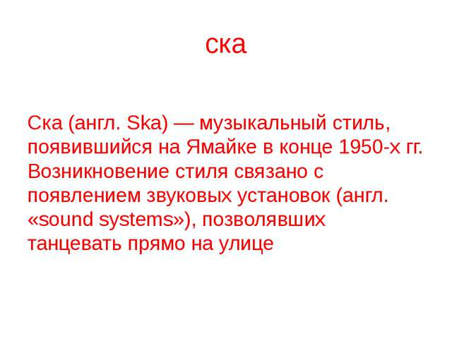 ска Ска (англ. Ska) — музыкальный стиль, появившийся на Ямайке в конце 1950-х...