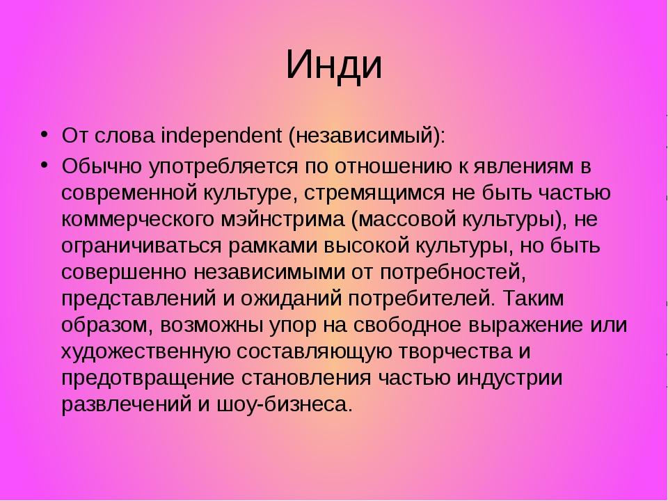 Инди От слова independent (независимый): Обычно употребляется по отношению к...