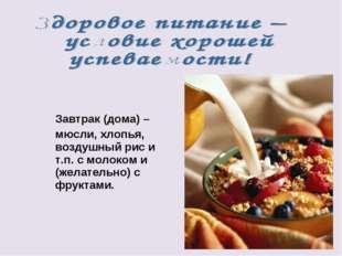 Завтрак (дома) – мюсли, хлопья, воздушный рис и т.п. с молоком и (желательно