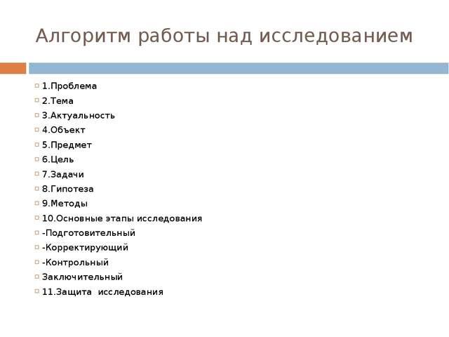 Алгоритм работы над исследованием 1.Проблема 2.Тема 3.Актуальность 4.Объект 5...