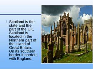 Scotland is the state and the part of the UK. Scotland is located in the Nor