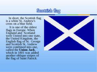 In short, the Scottish flag is a white St. Andrew's cross on a blue field. It
