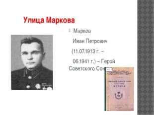 Улица Маркова Марков Иван Петрович (11.07.1913 г. – 06.1941 г.) – Герой Сове