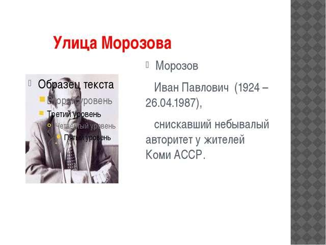 Улица Морозова Морозов Иван Павлович (1924 – 26.04.1987), снискавший небывал...