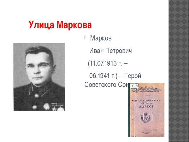 Улица Маркова Марков Иван Петрович (11.07.1913 г. – 06.1941 г.) – Герой Сове...