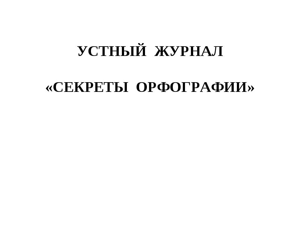 УСТНЫЙ ЖУРНАЛ «СЕКРЕТЫ ОРФОГРАФИИ»