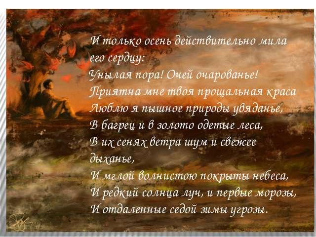 И только осень действительно мила его сердцу: Унылая пора! Очей очарованье! П...