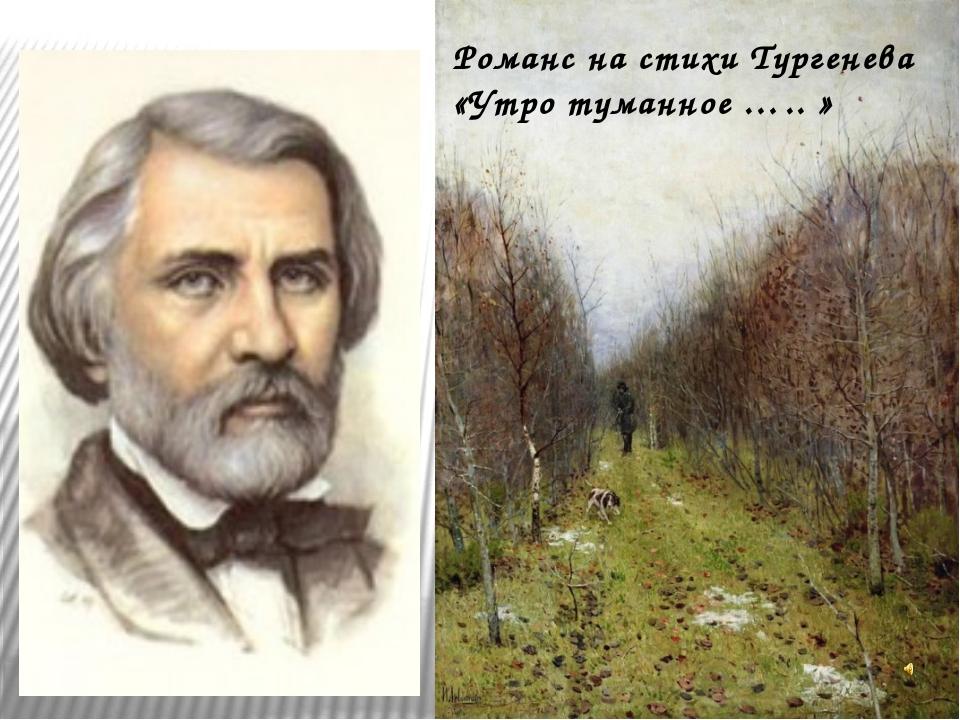 Романс на стихи Тургенева «Утро туманное ….. »