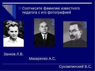 Соотнесите фамилию известного педагога с его фотографией Занков Л.В. Макаренк