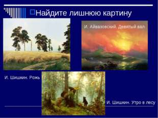 Найдите лишнюю картину И. Шишкин. Утро в лесу И. Айвазовский. Девятый вал И.