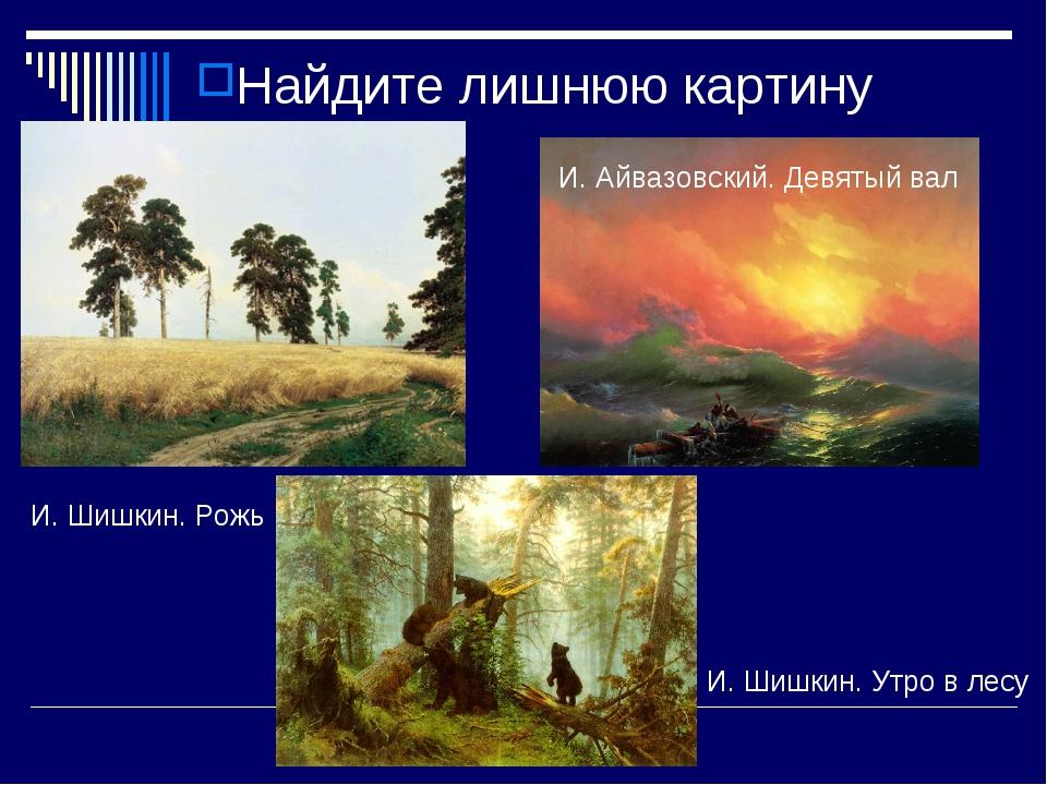 Найдите лишнюю картину И. Шишкин. Утро в лесу И. Айвазовский. Девятый вал И....