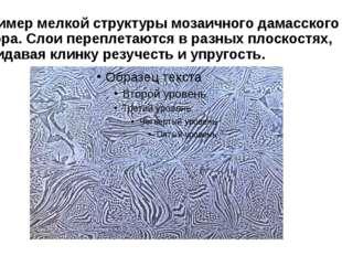 Пример мелкой структуры мозаичного дамасского узора. Слои переплетаются в раз
