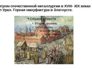 Центром отечественной металлургии в XVIII- XIX веках был Урал. Горная мануфак